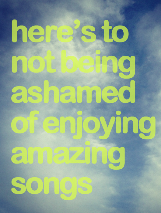 here's to not being ashamed of enjoying amazing songs